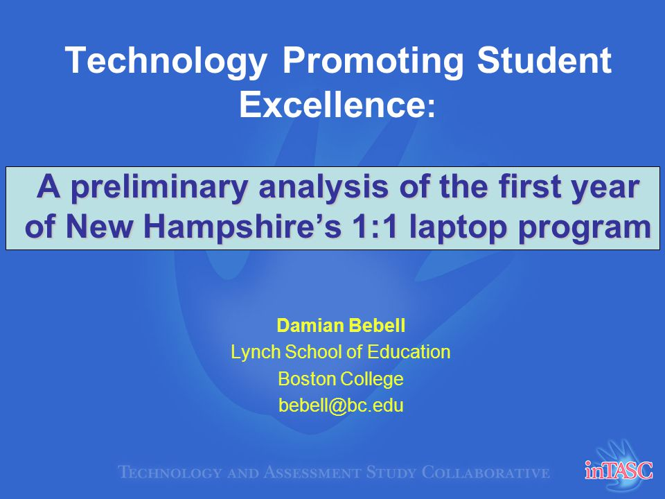 A preliminary analysis of the first year of New Hampshires 1:1 laptop program Technology Promoting Student Excellence : A preliminary analysis of the first year of New Hampshires 1:1 laptop program Damian Bebell Lynch School of Education Boston College bebell@bc.edu
