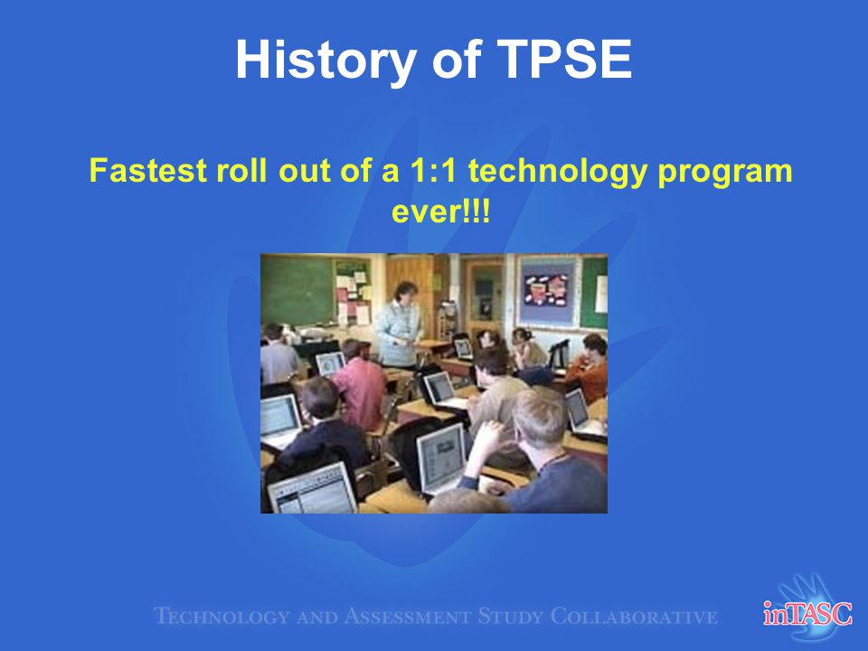 History of TPSE Fastest roll out of a 1:1 technology program ever!!!
