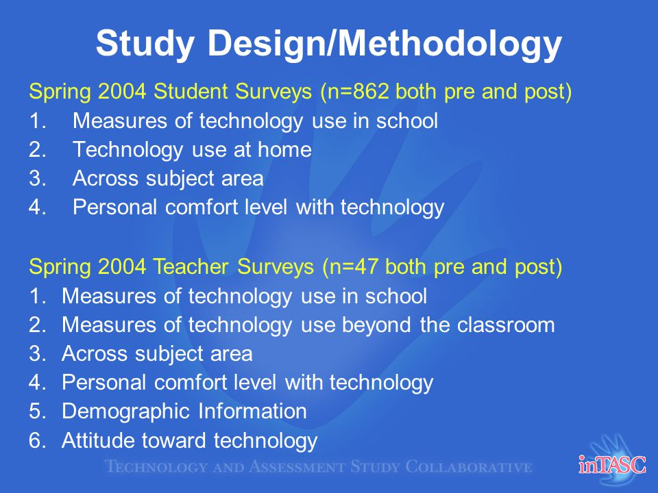 Study Design/Methodology Spring 2004 Student Surveys (n=862 both pre and post) 1.Measures of technology use in school 2.Technology use at home 3.Across subject area 4.Personal comfort level with technology Spring 2004 Teacher Surveys (n=47 both pre and post) 1.Measures of technology use in school 2.Measures of technology use beyond the classroom 3.Across subject area 4.Personal comfort level with technology 5.Demographic Information 6.Attitude toward technology