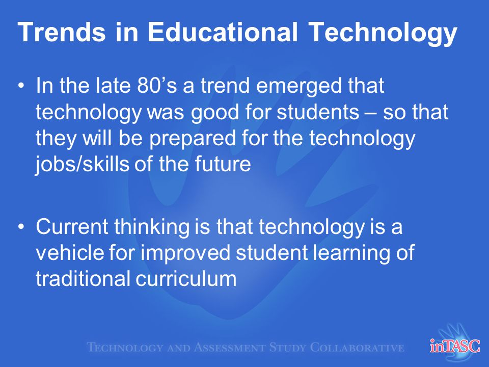 Trends in Educational Technology In the late 80s a trend emerged that technology was good for students – so that they will be prepared for the technology jobs/skills of the future Current thinking is that technology is a vehicle for improved student learning of traditional curriculum