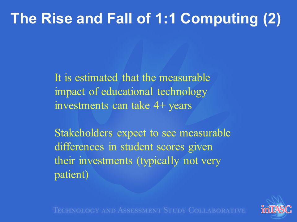 The Rise and Fall of 1:1 Computing (2) It is estimated that the measurable impact of educational technology investments can take 4+ years Stakeholders expect to see measurable differences in student scores given their investments (typically not very patient)
