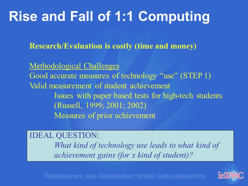 Rise and Fall of 1:1 Computing Research/Evaluation is costly (time and money) Methodological Challenges Good accurate measures of technology use (STEP 1) Valid measurement of student achievement Issues with paper based tests for high-tech students (Russell, 1999; 2001; 2002) Measures of prior achievement IDEAL QUESTION: What kind of technology use leads to what kind of achievement gains (for x kind of student)