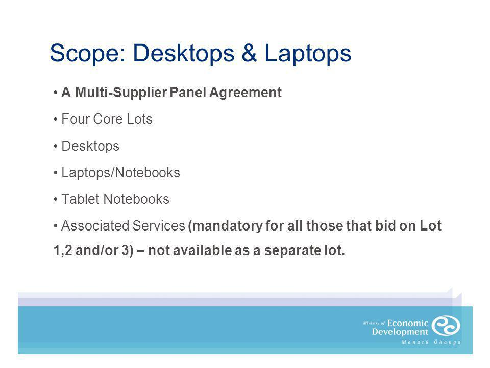 Scope: Desktops & Laptops A Multi-Supplier Panel Agreement Four Core Lots Desktops Laptops/Notebooks Tablet Notebooks Associated Services (mandatory for all those that bid on Lot 1,2 and/or 3) – not available as a separate lot.