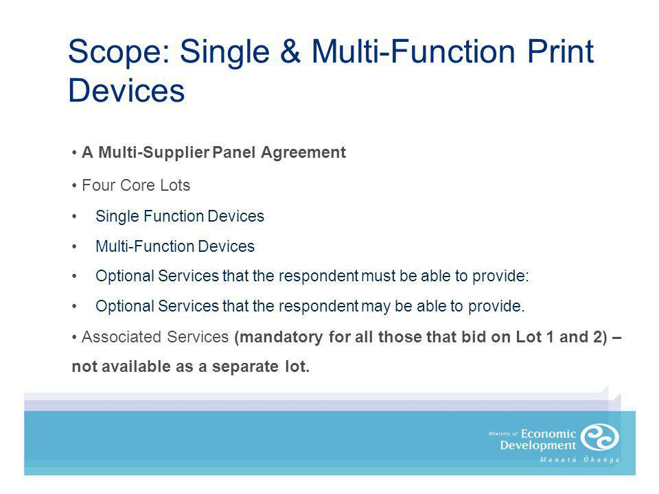Scope: Single & Multi-Function Print Devices A Multi-Supplier Panel Agreement Four Core Lots Single Function Devices Multi-Function Devices Optional Services that the respondent must be able to provide: Optional Services that the respondent may be able to provide.