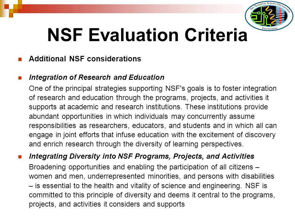 NSF Evaluation Criteria Additional NSF considerations Integration of Research and Education One of the principal strategies supporting NSF s goals is to foster integration of research and education through the programs, projects, and activities it supports at academic and research institutions.