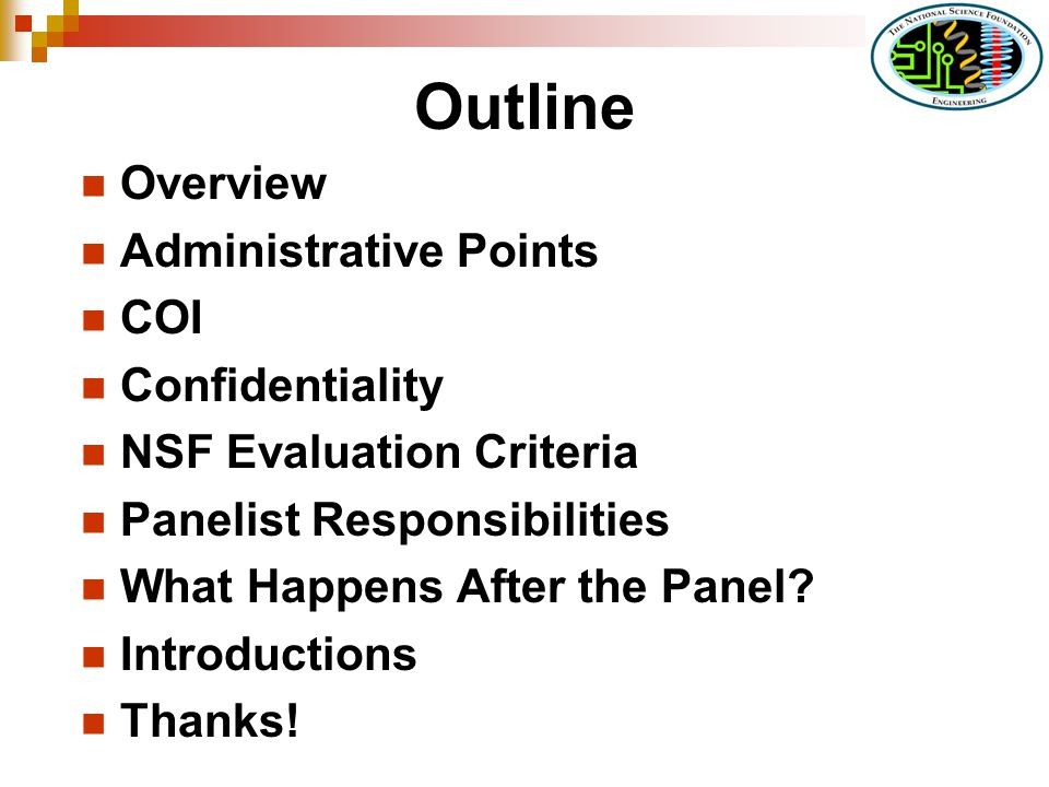 Outline Overview Administrative Points COI Confidentiality NSF Evaluation Criteria Panelist Responsibilities What Happens After the Panel.