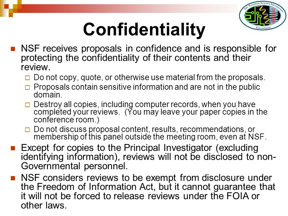Confidentiality NSF receives proposals in confidence and is responsible for protecting the confidentiality of their contents and their review. Do not