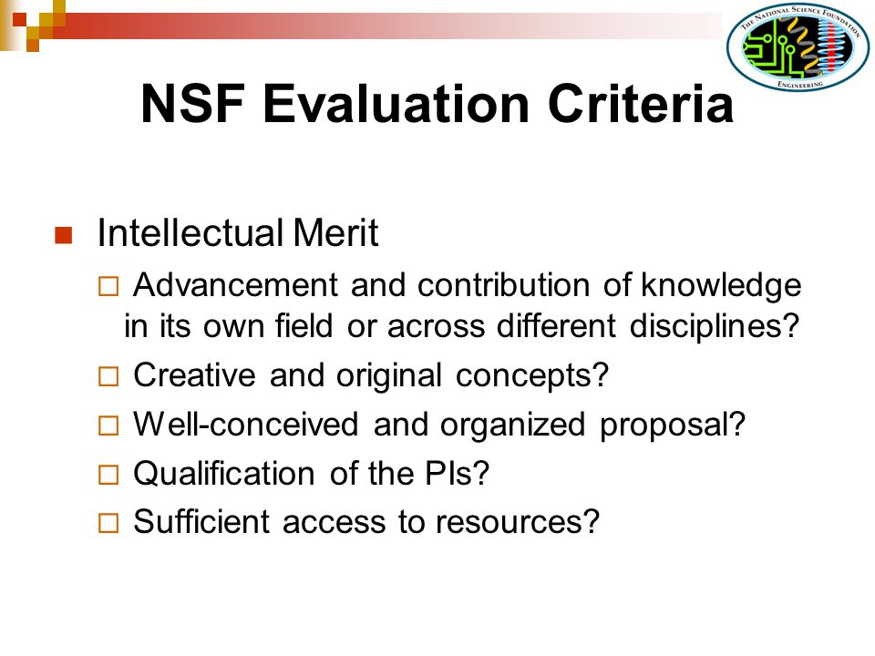NSF Evaluation Criteria Intellectual Merit Advancement and contribution of knowledge in its own field or across different disciplines? Creative and or