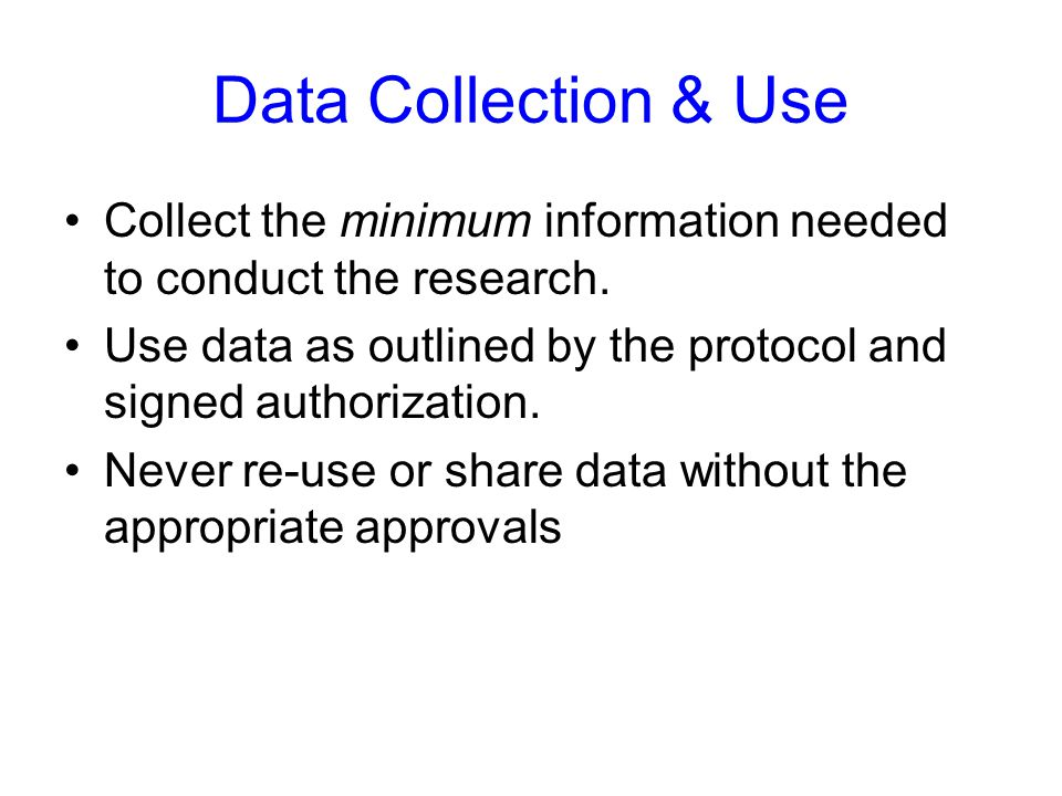 Data Collection & Use Collect the minimum information needed to conduct the research. Use data as outlined by the protocol and signed authorization. N