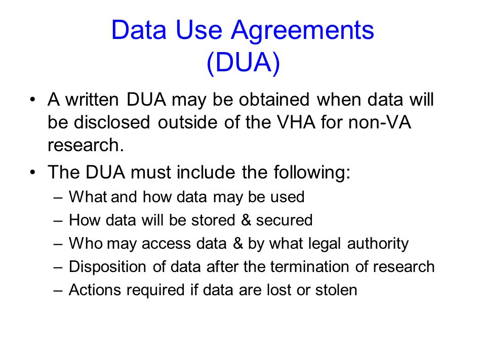 Data Use Agreements (DUA) A written DUA may be obtained when data will be disclosed outside of the VHA for non-VA research. The DUA must include the f