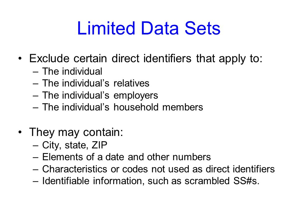 Limited Data Sets Exclude certain direct identifiers that apply to: –The individual –The individuals relatives –The individuals employers –The individ