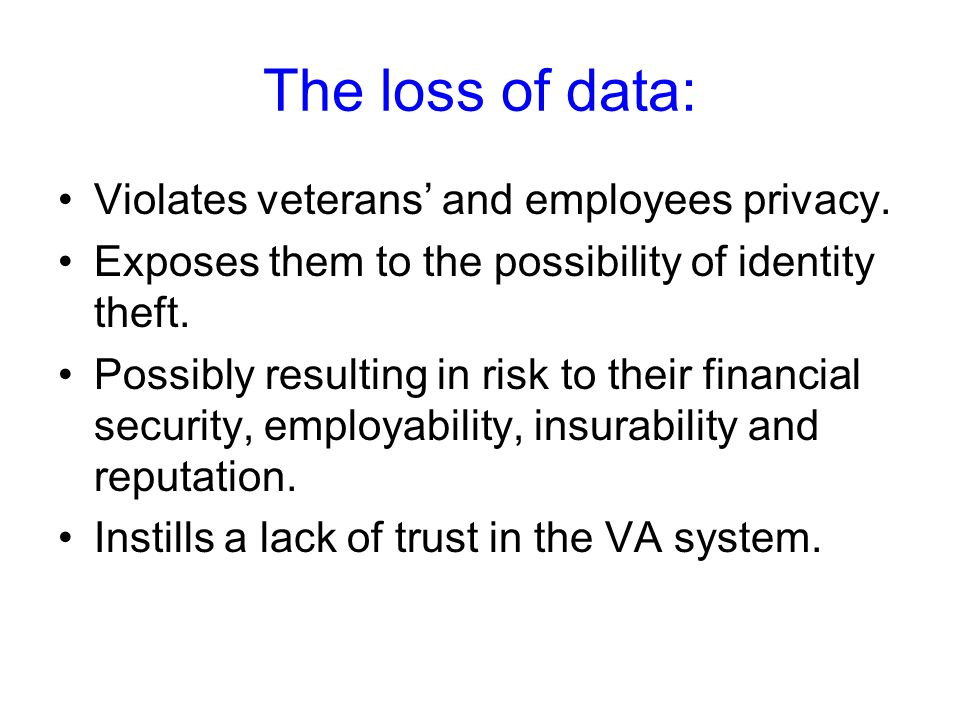 The loss of data: Violates veterans and employees privacy. Exposes them to the possibility of identity theft. Possibly resulting in risk to their fina