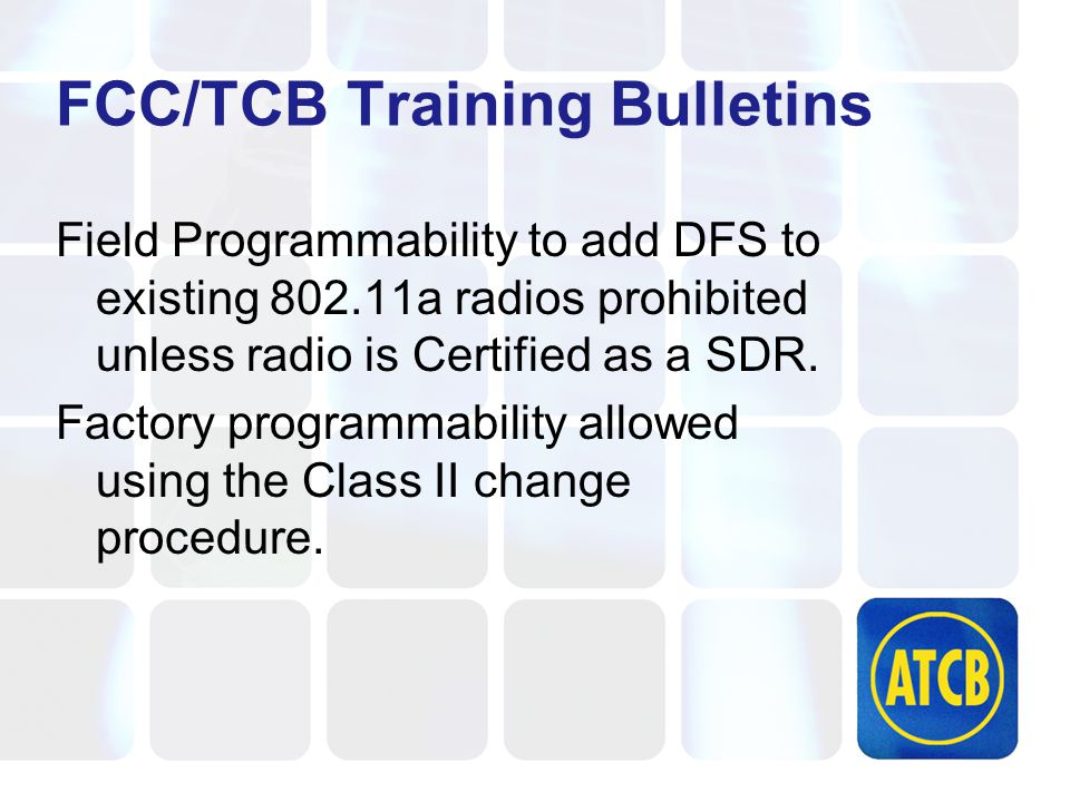FCC/TCB Training Bulletins Field Programmability to add DFS to existing 802.11a radios prohibited unless radio is Certified as a SDR.