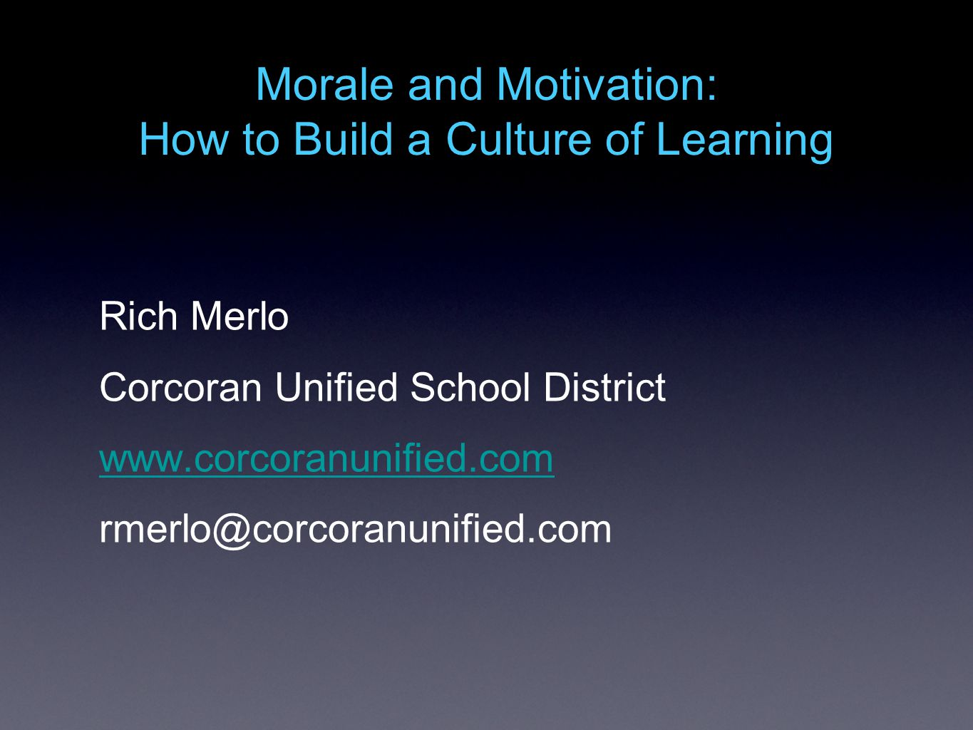 Morale and Motivation: How to Build a Culture of Learning Rich Merlo Corcoran Unified School District www.corcoranunified.com rmerlo@corcoranunified.com