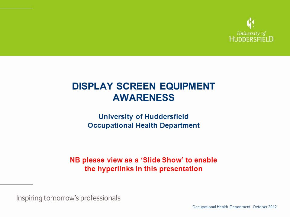 DISPLAY SCREEN EQUIPMENT AWARENESS University of Huddersfield Occupational Health Department NB please view as a Slide Show to enable the hyperlinks i