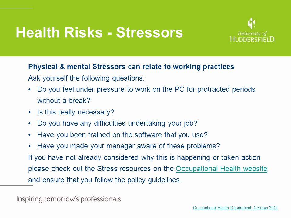 Health Risks - Stressors Physical & mental Stressors can relate to working practices Ask yourself the following questions: Do you feel under pressure