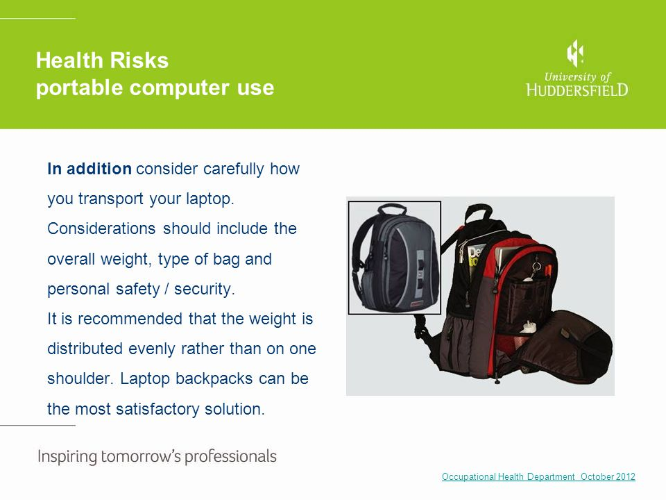 Health Risks portable computer use In addition consider carefully how you transport your laptop. Considerations should include the overall weight, typ