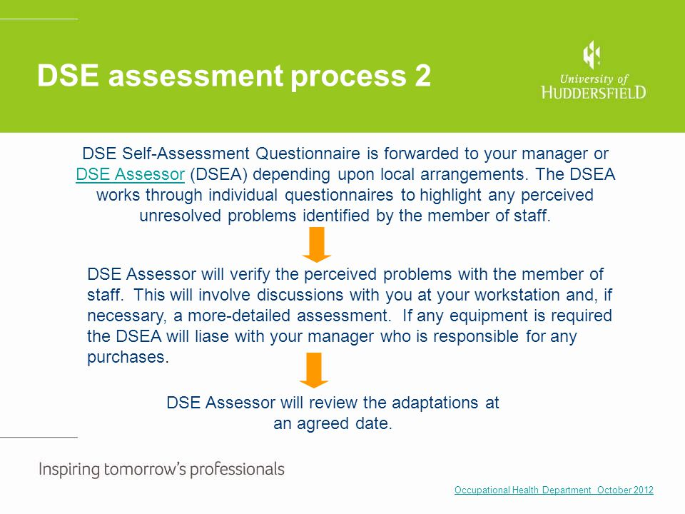 DSE assessment process 2 DSE Assessor will verify the perceived problems with the member of staff. This will involve discussions with you at your work