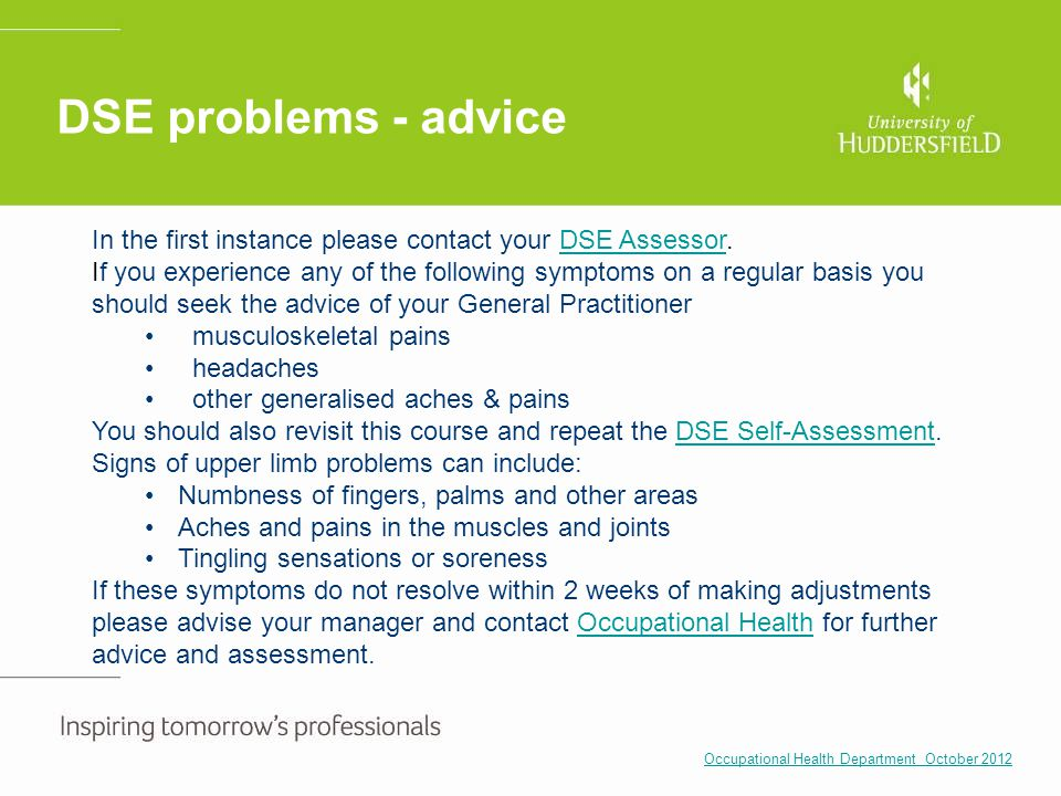 DSE problems - advice In the first instance please contact your DSE Assessor.DSE Assessor If you experience any of the following symptoms on a regular