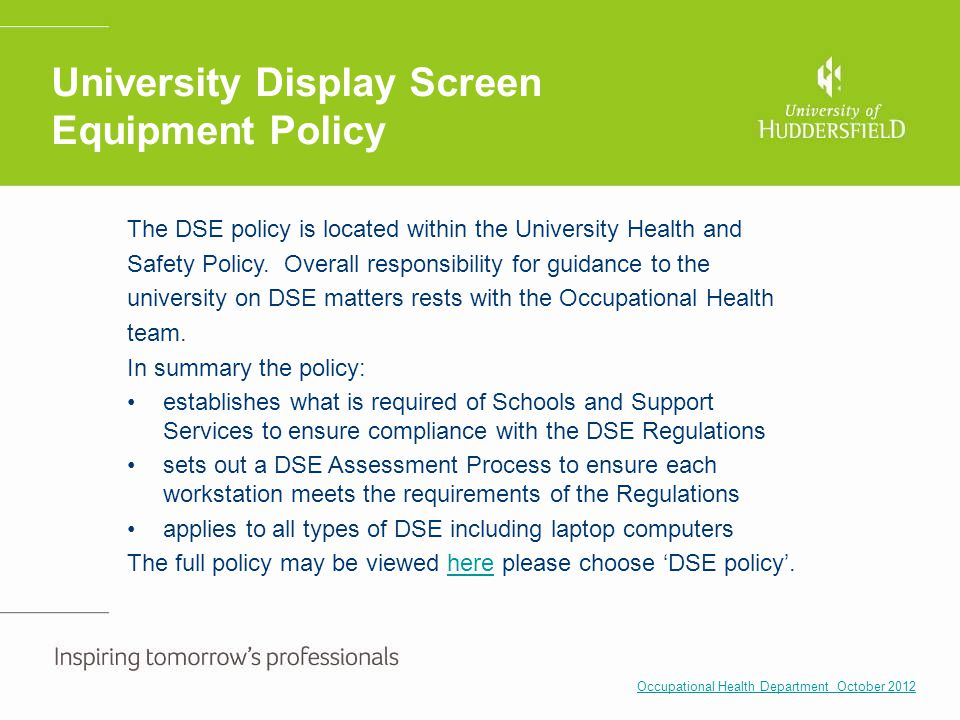 University Display Screen Equipment Policy The DSE policy is located within the University Health and Safety Policy. Overall responsibility for guidan