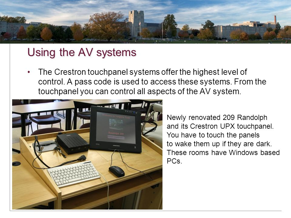 Using the AV systems The Crestron touchpanel systems offer the highest level of control. A pass code is used to access these systems. From the touchpa