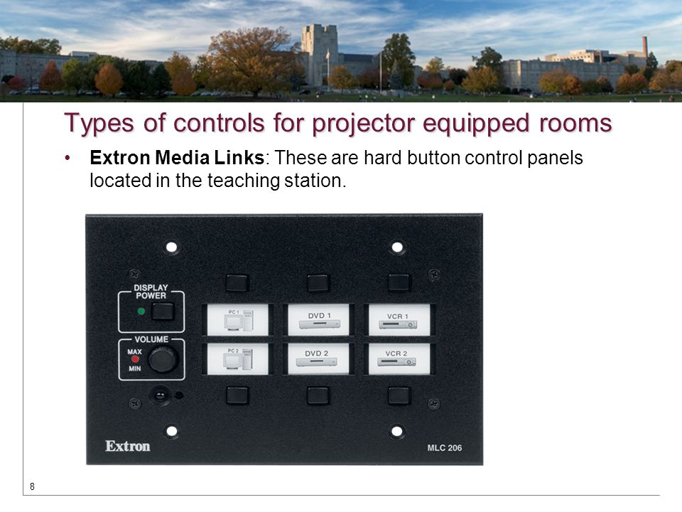 Types of controls for projector equipped rooms Extron Media Links: These are hard button control panels located in the teaching station. 8