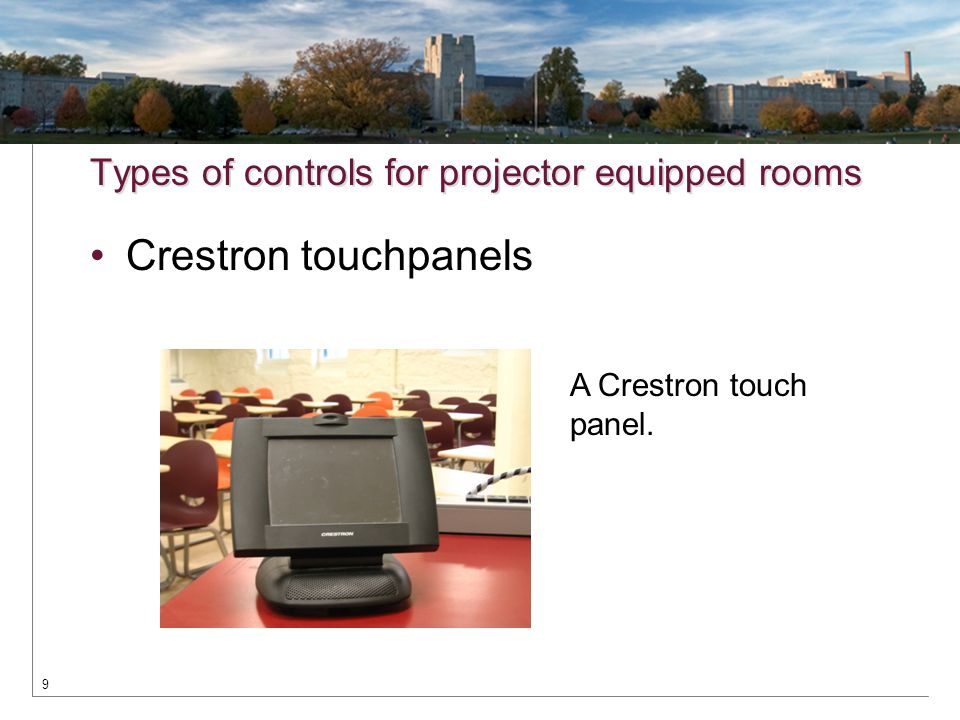 Types of controls for projector equipped rooms Crestron touchpanels 9 A Crestron touch panel.