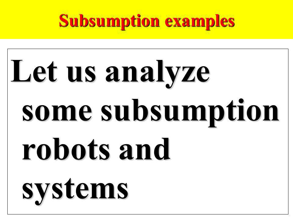 Subsumption examples Let us analyze some subsumption robots and systems