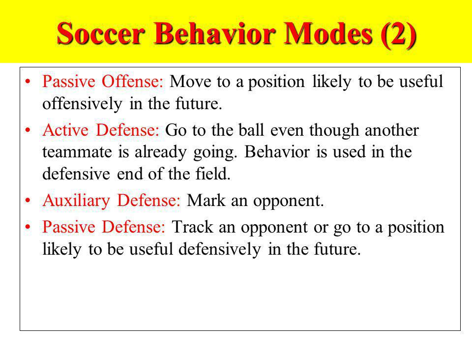 Soccer Behavior Modes (2) Passive Offense: Move to a position likely to be useful offensively in the future. Active Defense: Go to the ball even thoug