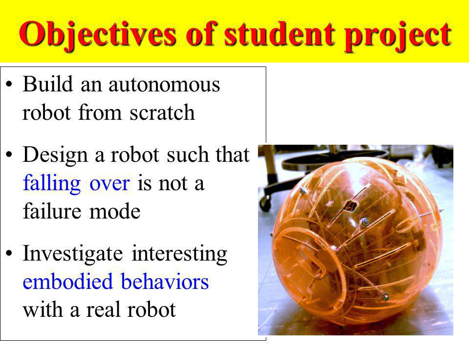 Objectives of student project Build an autonomous robot from scratch Design a robot such that falling over is not a failure mode Investigate interesti