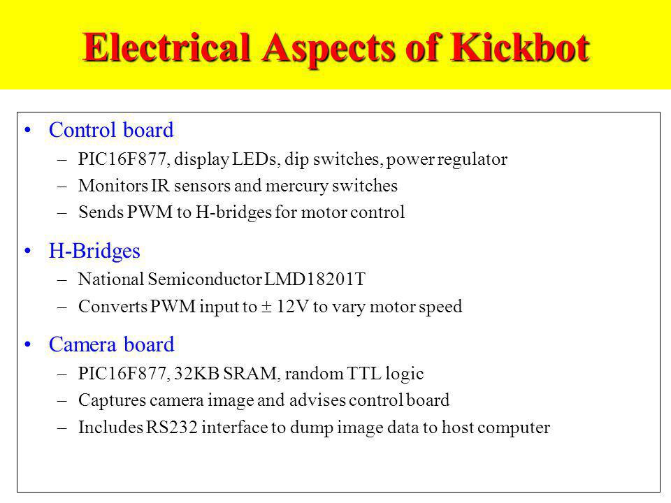 Electrical Aspects of Kickbot Control board –PIC16F877, display LEDs, dip switches, power regulator –Monitors IR sensors and mercury switches –Sends P