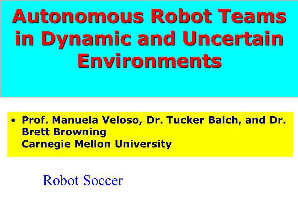 Autonomous Robot Teams in Dynamic and Uncertain Environments Prof. Manuela Veloso, Dr. Tucker Balch, and Dr. Brett Browning Carnegie Mellon University