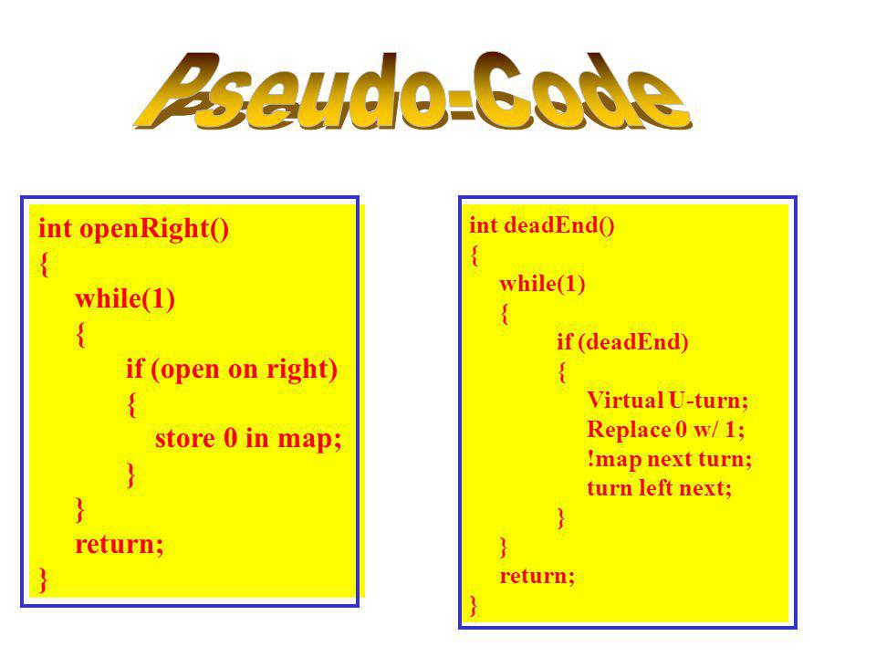 int openRight() { while(1) { if (open on right) { store 0 in map; } return; } int deadEnd() { while(1) { if (deadEnd) { Virtual U-turn; Replace 0 w/ 1