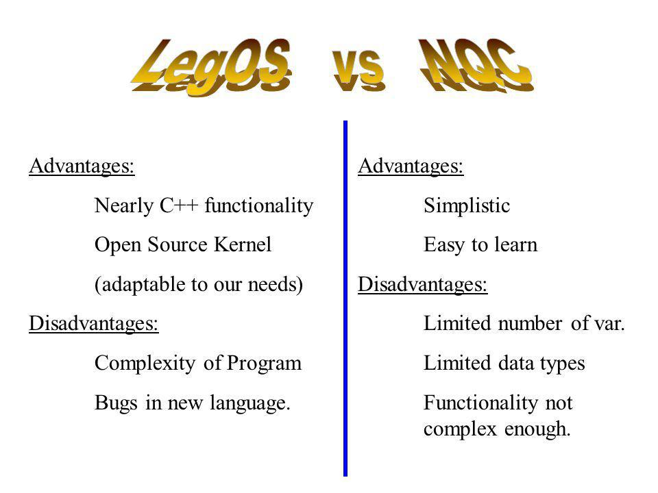 Advantages: Nearly C++ functionality Open Source Kernel (adaptable to our needs) Disadvantages: Complexity of Program Bugs in new language. Advantages