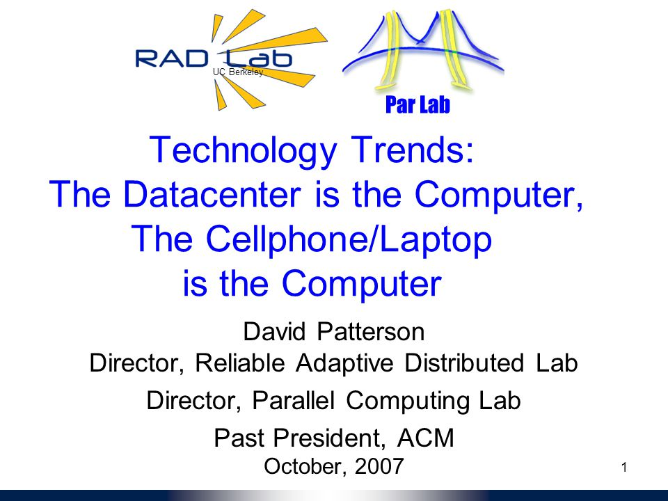 UC Berkeley Par Lab 1 Technology Trends: The Datacenter is the Computer, The Cellphone/Laptop is the Computer David Patterson Director, Reliable Adaptive Distributed Lab Director, Parallel Computing Lab Past President, ACM October, 2007