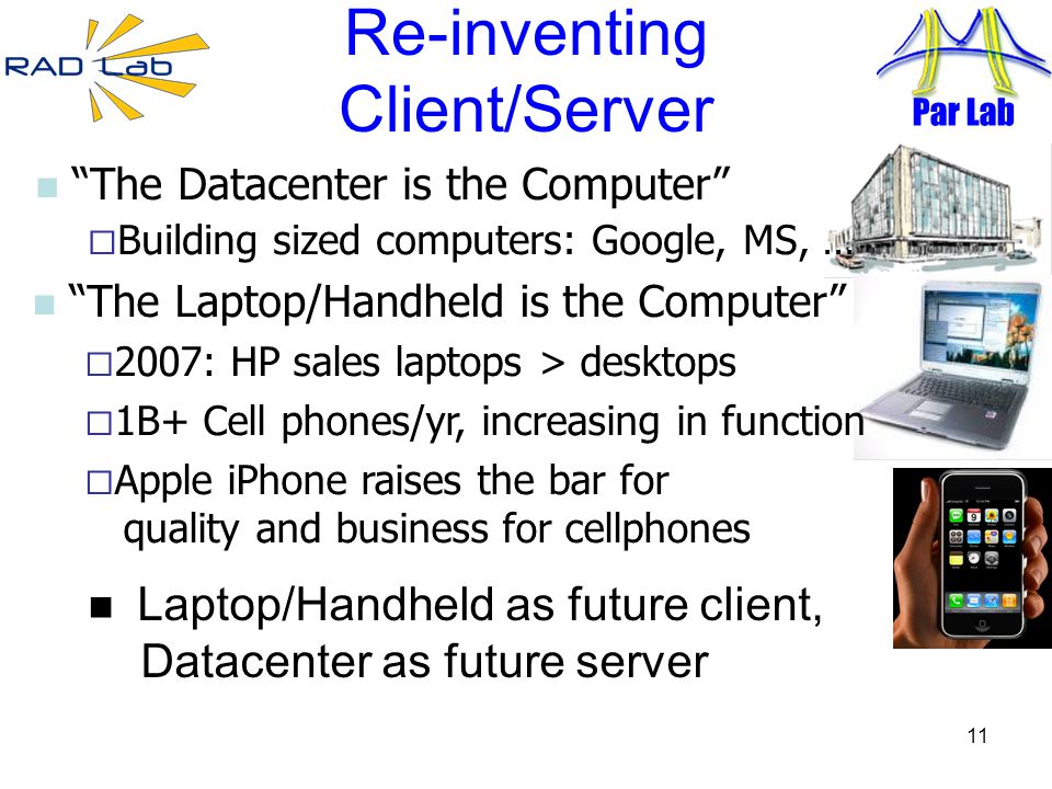 11 Re-inventing Client/Server Laptop/Handheld as future client, Datacenter as future server The Datacenter is the Computer Building sized computers: Google, MS, … The Laptop/Handheld is the Computer 2007: HP sales laptops > desktops 1B+ Cell phones/yr, increasing in function Apple iPhone raises the bar for quality and business for cellphones Par Lab