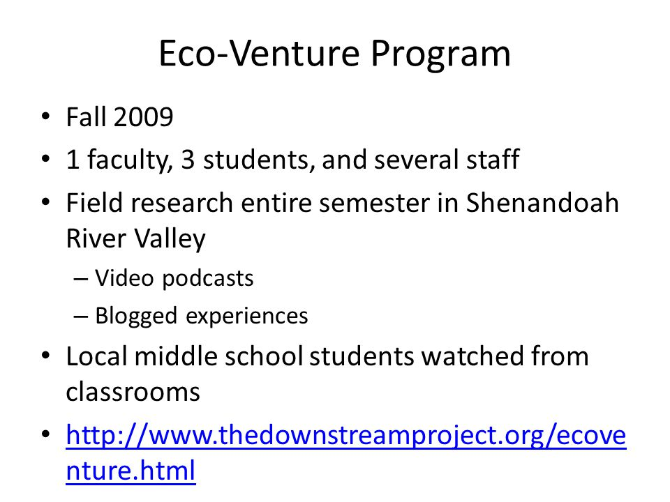 Eco-Venture Program Fall 2009 1 faculty, 3 students, and several staff Field research entire semester in Shenandoah River Valley – Video podcasts – Bl