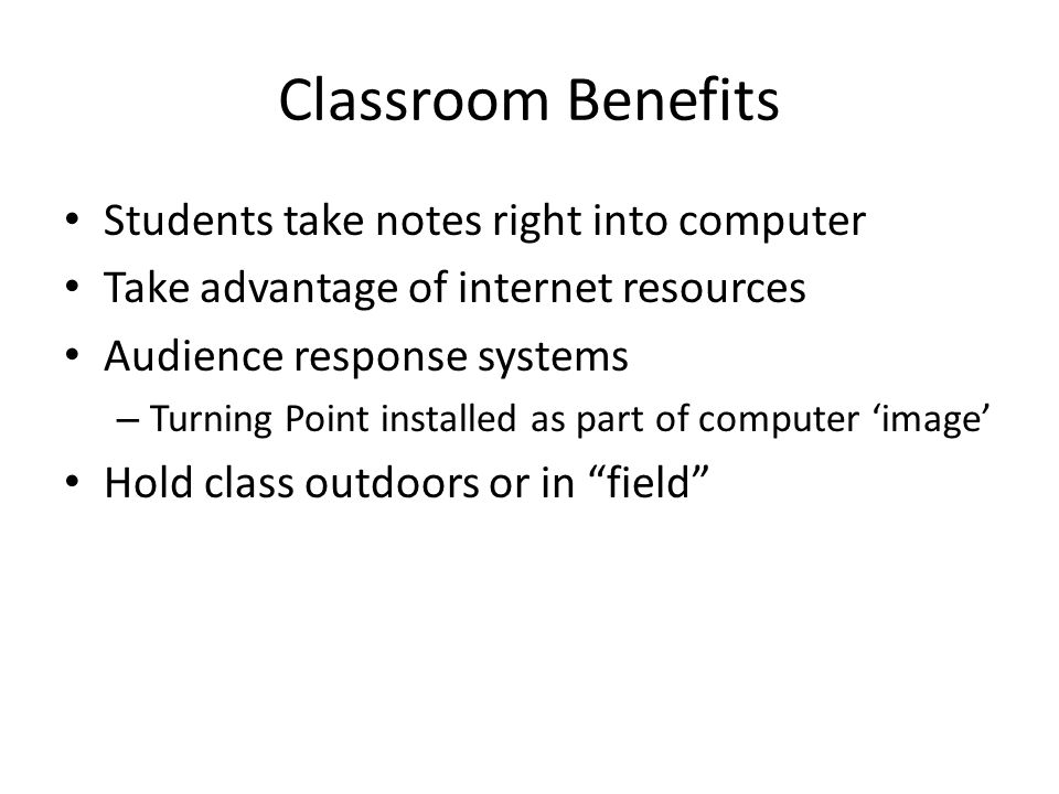 Classroom Benefits Students take notes right into computer Take advantage of internet resources Audience response systems – Turning Point installed as