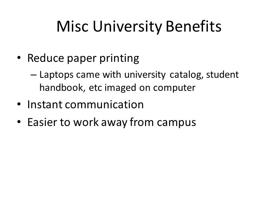 Misc University Benefits Reduce paper printing – Laptops came with university catalog, student handbook, etc imaged on computer Instant communication