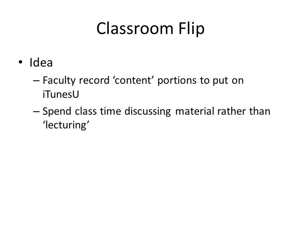 Classroom Flip Idea – Faculty record content portions to put on iTunesU – Spend class time discussing material rather than lecturing