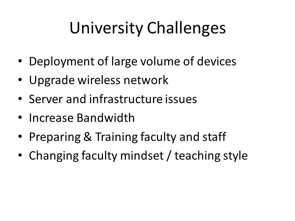University Challenges Deployment of large volume of devices Upgrade wireless network Server and infrastructure issues Increase Bandwidth Preparing & T