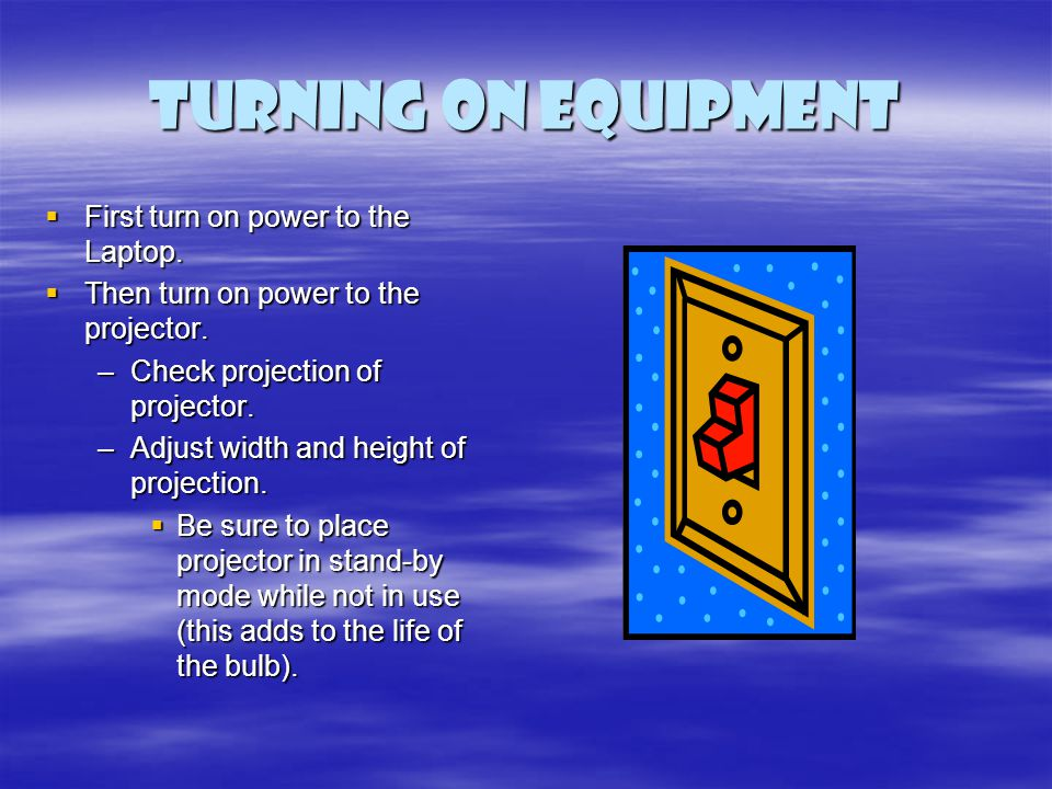 Turning on Equipment First turn on power to the Laptop. First turn on power to the Laptop. Then turn on power to the projector. Then turn on power to