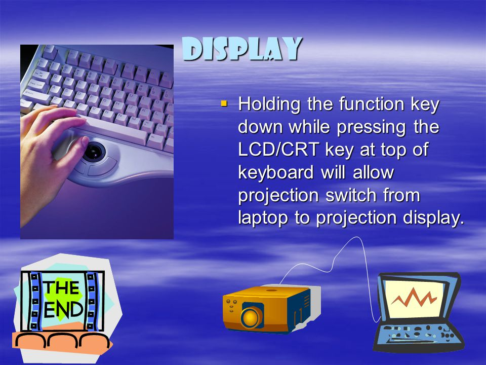 Display Holding the function key down while pressing the LCD/CRT key at top of keyboard will allow projection switch from laptop to projection display