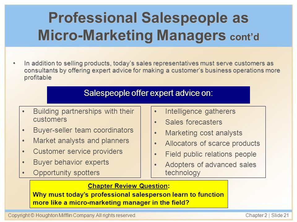 Copyright © Houghton Mifflin Company. All rights reserved. Chapter 2   Slide 21 Professional Salespeople as Micro-Marketing Managers contd In addition
