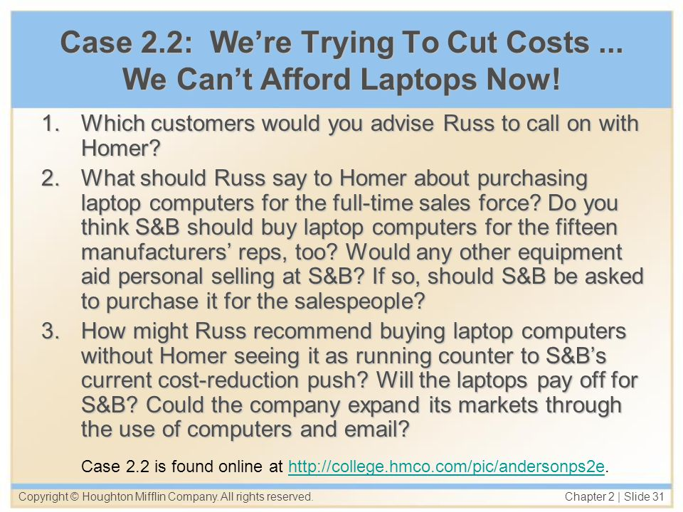 Copyright © Houghton Mifflin Company. All rights reserved. Chapter 2   Slide 31 Case 2.2: Were Trying To Cut Costs... We Cant Afford Laptops Now! 1.Wh