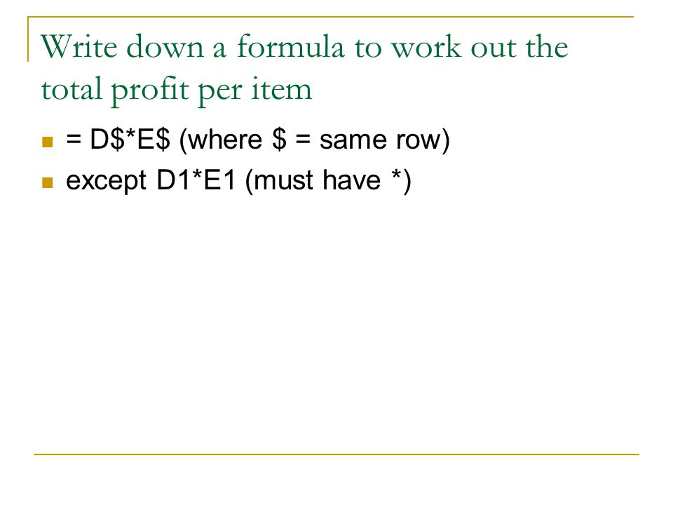 Write down a formula to work out the total profit per item = D$*E$ (where $ = same row) except D1*E1 (must have *)