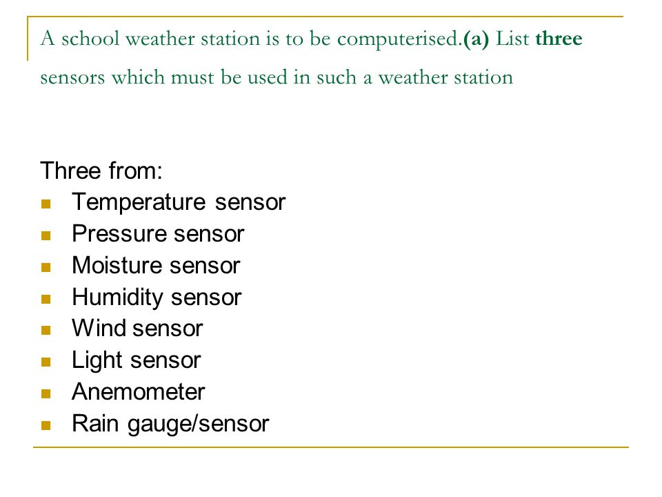 A school weather station is to be computerised.(a) List three sensors which must be used in such a weather station Three from: Temperature sensor Pres
