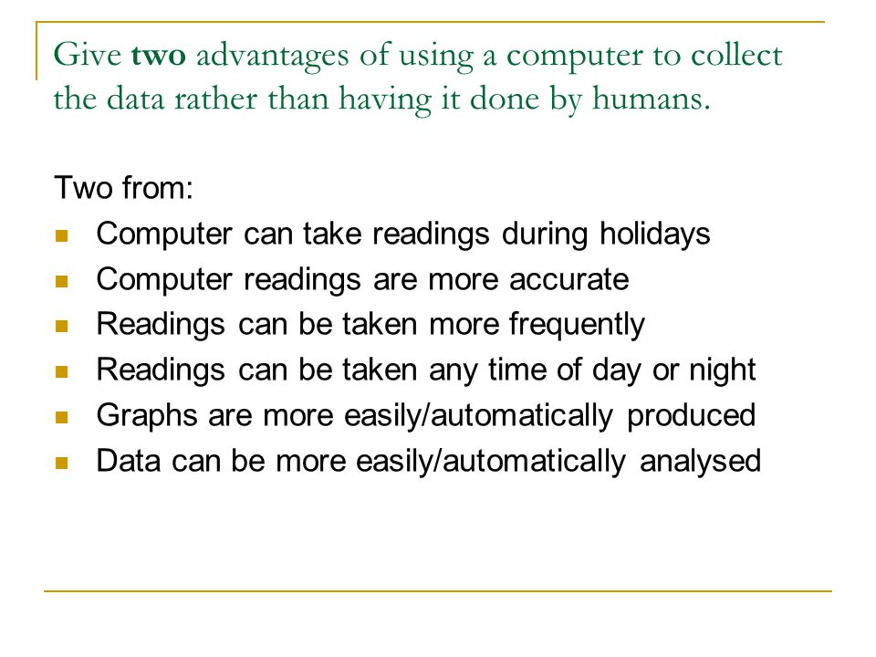 Give two advantages of using a computer to collect the data rather than having it done by humans. Two from: Computer can take readings during holidays