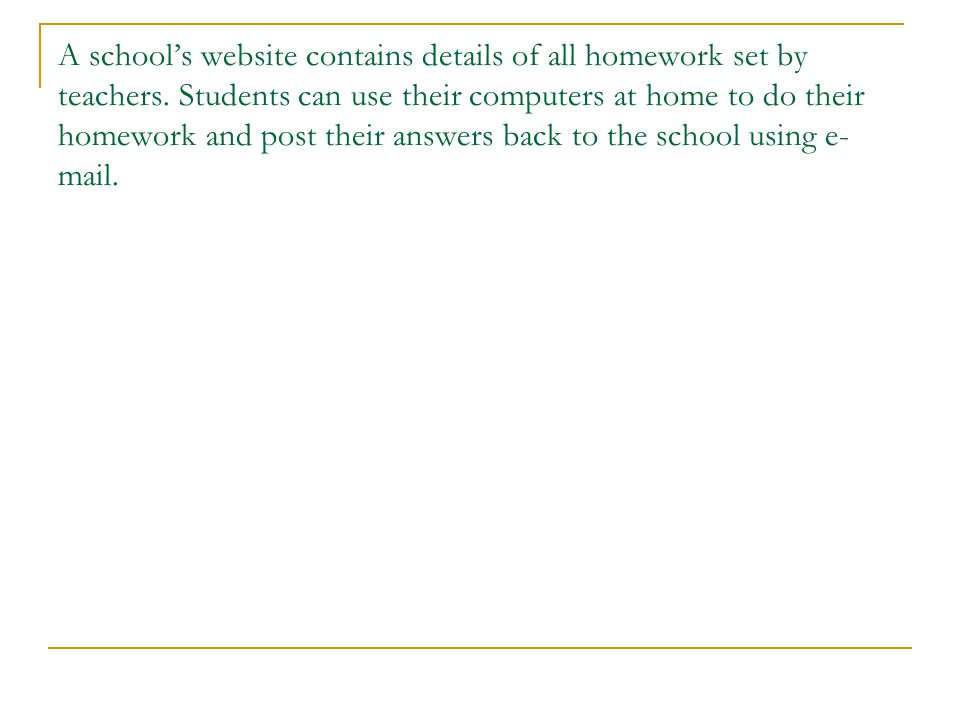 A schools website contains details of all homework set by teachers. Students can use their computers at home to do their homework and post their answe