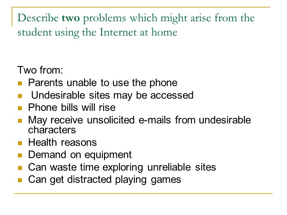 Describe two problems which might arise from the student using the Internet at home Two from: Parents unable to use the phone Undesirable sites may be